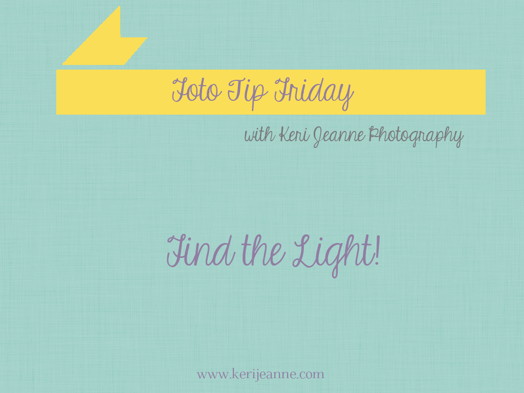 foto tip friday, keri jeanne photography, fiding the light, clients