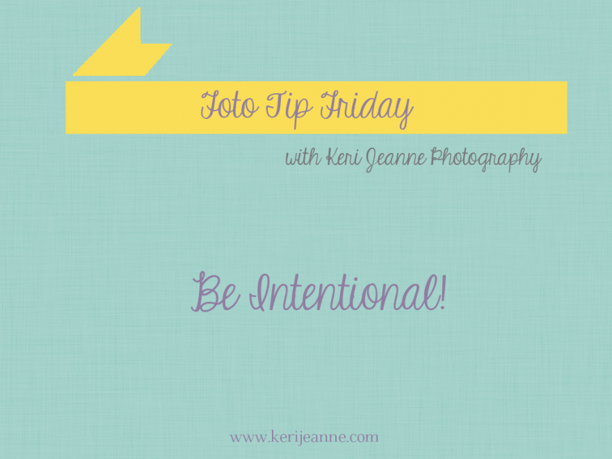 foto tip friday, tips for photography, tips for photos, shooting intentionally, take the time, be patient.